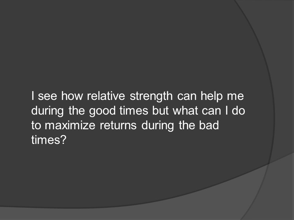 I see how relative strength can help me during the good times but what can I do to maximize returns during the bad times