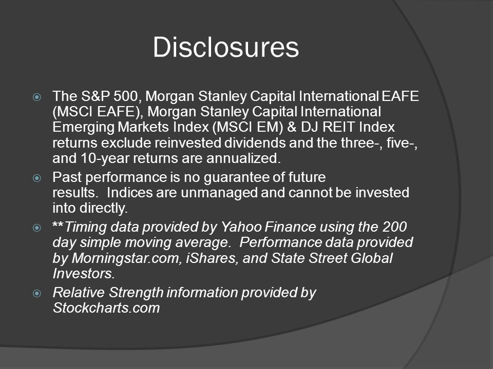 Disclosures The S&P 500, Morgan Stanley Capital International EAFE (MSCI EAFE), Morgan Stanley Capital International Emerging Markets Index (MSCI EM) & DJ REIT Index returns exclude reinvested dividends and the three-, five-, and 10-year returns are annualized.