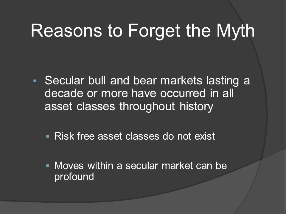 Reasons to Forget the Myth Secular bull and bear markets lasting a decade or more have occurred in all asset classes throughout history Risk free asset classes do not exist Moves within a secular market can be profound