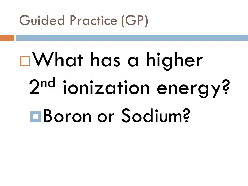 Guided Practice (GP) What has a higher 1 st ionization energy Sodium or Neon