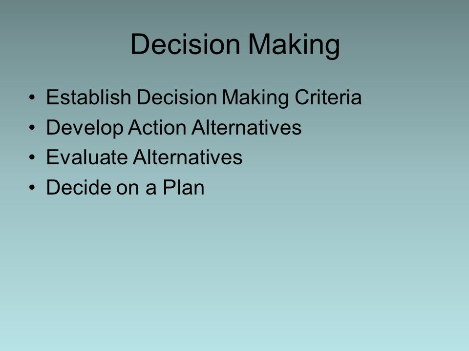 Decision Making Establish Decision Making Criteria Develop Action Alternatives Evaluate Alternatives Decide on a Plan