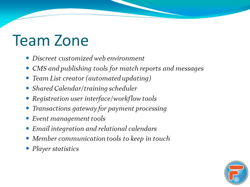 Team Zone Discreet customized web environment CMS and publishing tools for match reports and messages Team List creator (automated updating) Shared Calendar/training scheduler Registration user interface/workflow tools Transactions gateway for payment processing Event management tools  integration and relational calendars Member communication tools to keep in touch Player statistics