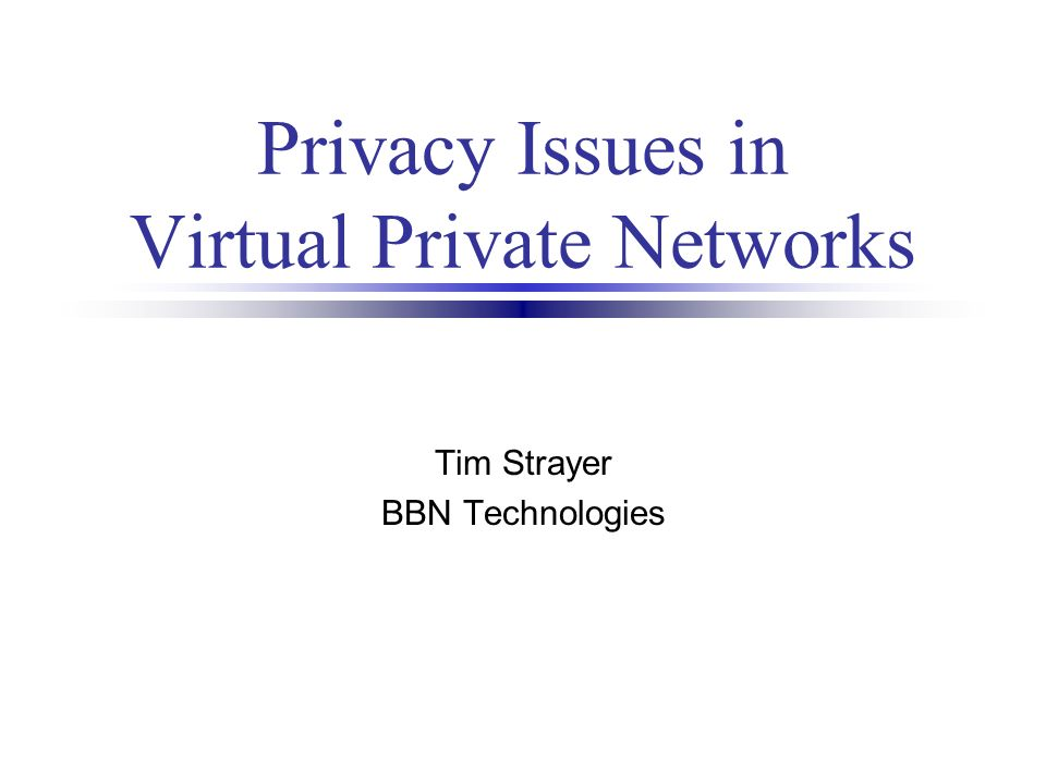 Privacy Issues in Virtual Private Networks Tim Strayer BBN Technologies