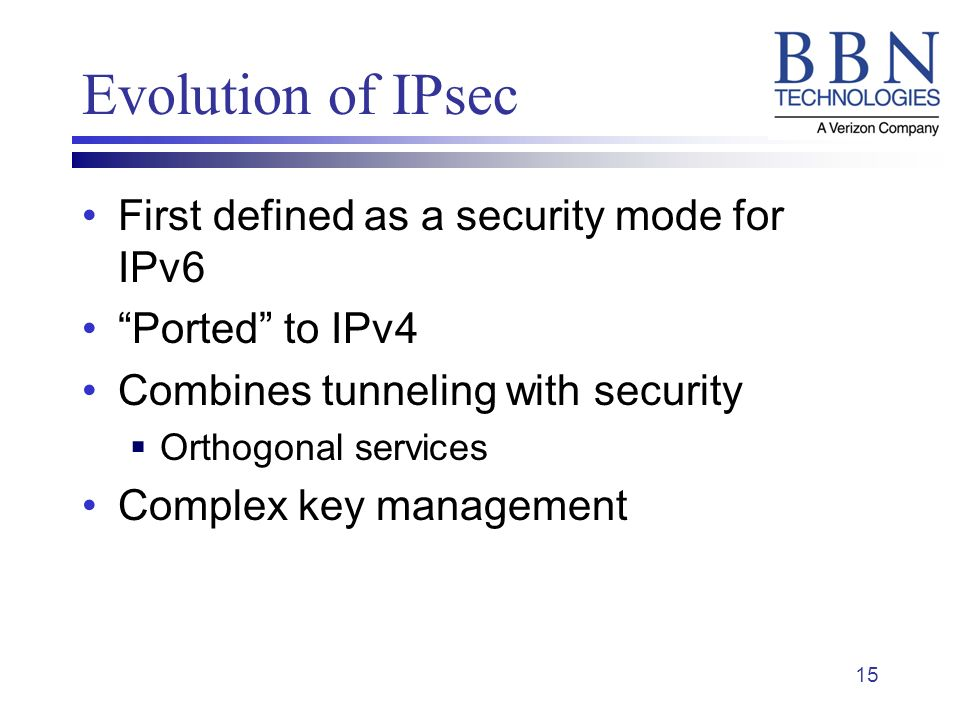 15 Evolution of IPsec First defined as a security mode for IPv6 Ported to IPv4 Combines tunneling with security Orthogonal services Complex key management
