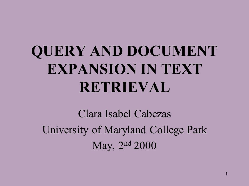 1 QUERY AND DOCUMENT EXPANSION IN TEXT RETRIEVAL Clara Isabel Cabezas University of Maryland College Park May, 2 nd 2000