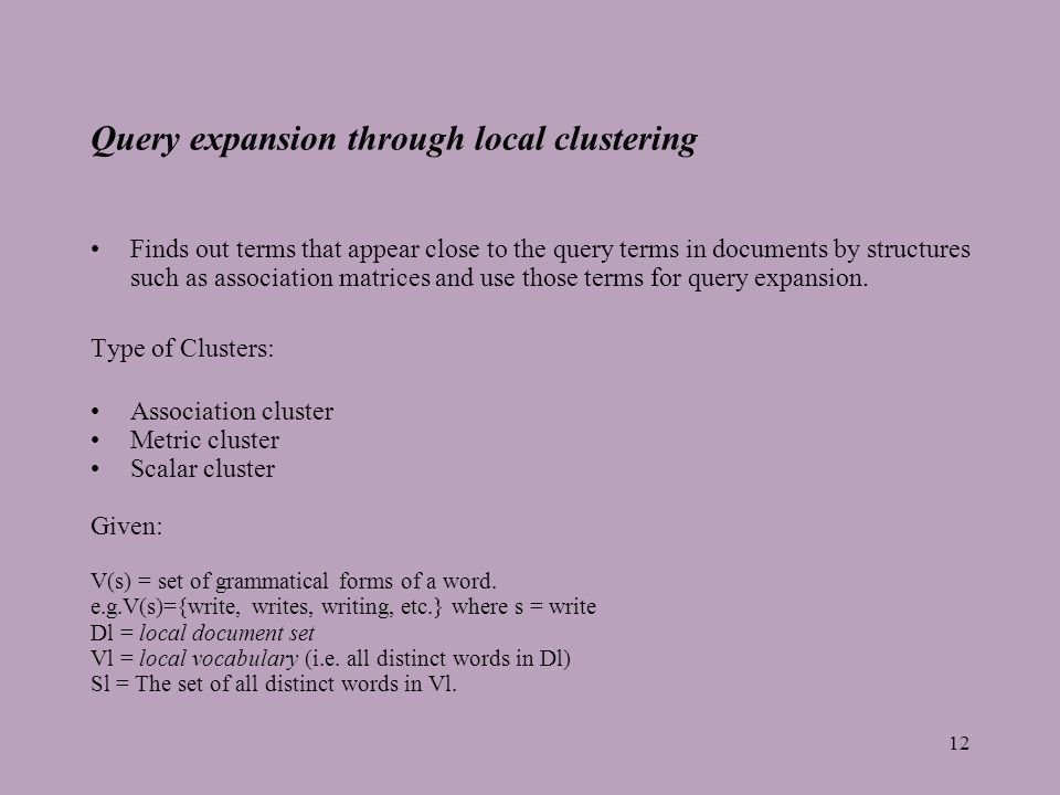 12 Query expansion through local clustering Finds out terms that appear close to the query terms in documents by structures such as association matrices and use those terms for query expansion.