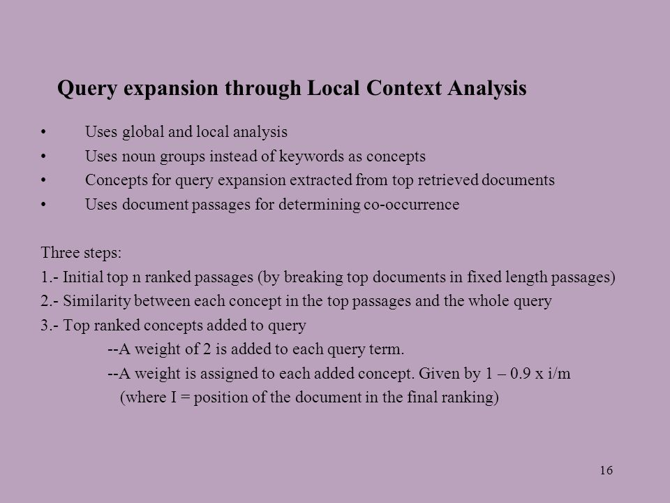 16 Query expansion through Local Context Analysis Uses global and local analysis Uses noun groups instead of keywords as concepts Concepts for query expansion extracted from top retrieved documents Uses document passages for determining co-occurrence Three steps: 1.- Initial top n ranked passages (by breaking top documents in fixed length passages) 2.- Similarity between each concept in the top passages and the whole query 3.- Top ranked concepts added to query --A weight of 2 is added to each query term.
