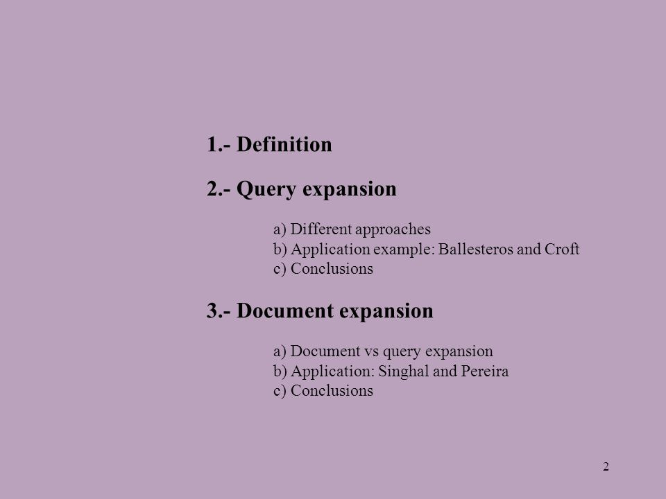 2 1.- Definition 2.- Query expansion a) Different approaches b) Application example: Ballesteros and Croft c) Conclusions 3.- Document expansion a) Document vs query expansion b) Application: Singhal and Pereira c) Conclusions