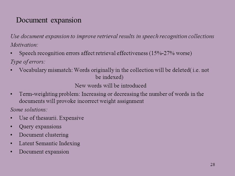 28 Document expansion Use document expansion to improve retrieval results in speech recognition collections Motivation: Speech recognition errors affect retrieval effectiveness (15%-27% worse) Type of errors: Vocabulary mismatch: Words originally in the collection will be deleted( i.e.
