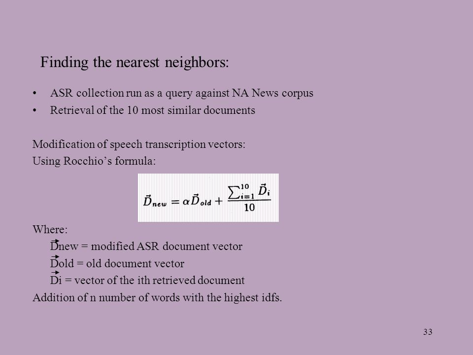 33 Finding the nearest neighbors: ASR collection run as a query against NA News corpus Retrieval of the 10 most similar documents Modification of speech transcription vectors: Using Rocchios formula: Where: Dnew = modified ASR document vector Dold = old document vector Di = vector of the ith retrieved document Addition of n number of words with the highest idfs.