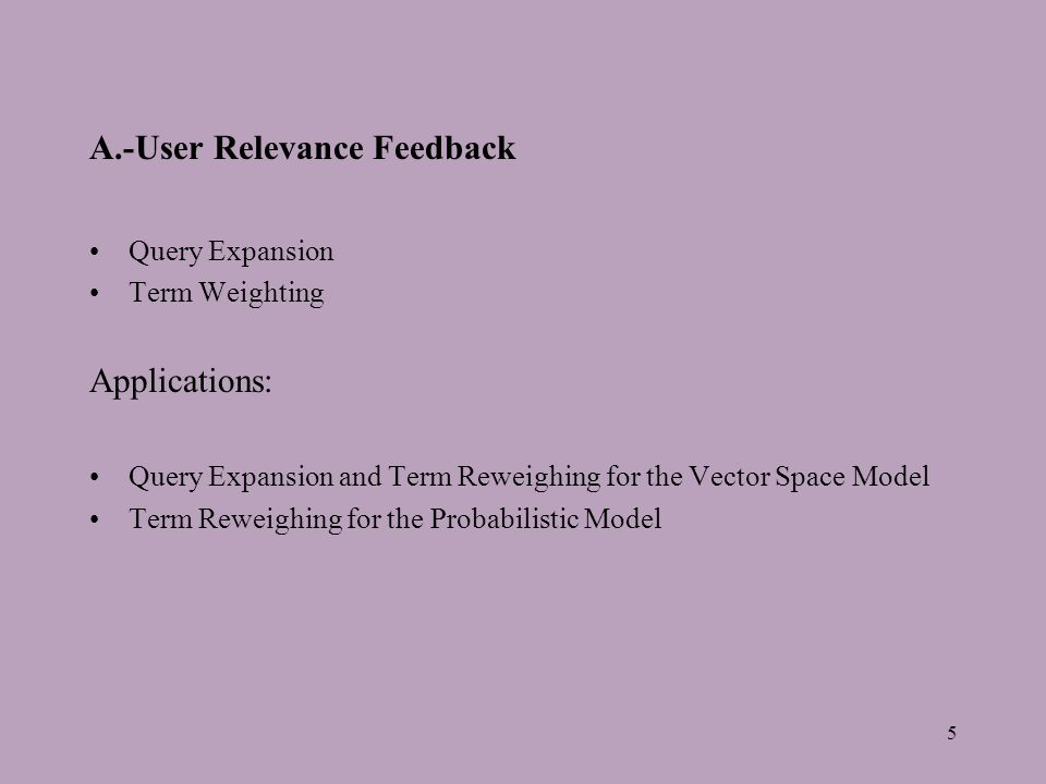 5 A.-User Relevance Feedback Query Expansion Term Weighting Applications: Query Expansion and Term Reweighing for the Vector Space Model Term Reweighing for the Probabilistic Model