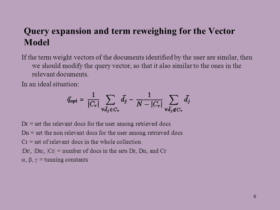 6 Query expansion and term reweighing for the Vector Model If the term weight vectors of the documents identified by the user are similar, then we should modify the query vector, so that it also similar to the ones in the relevant documents.