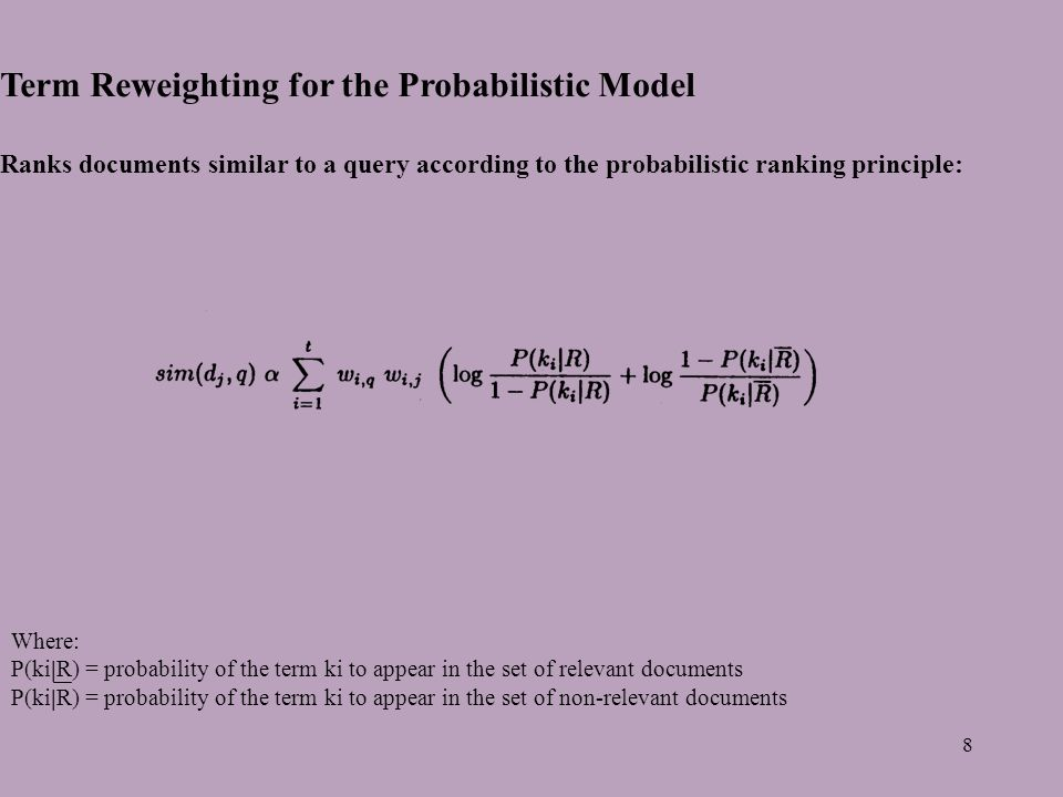 8 Term Reweighting for the Probabilistic Model Ranks documents similar to a query according to the probabilistic ranking principle: Where: P(ki|R) = probability of the term ki to appear in the set of relevant documents P(ki|R) = probability of the term ki to appear in the set of non-relevant documents