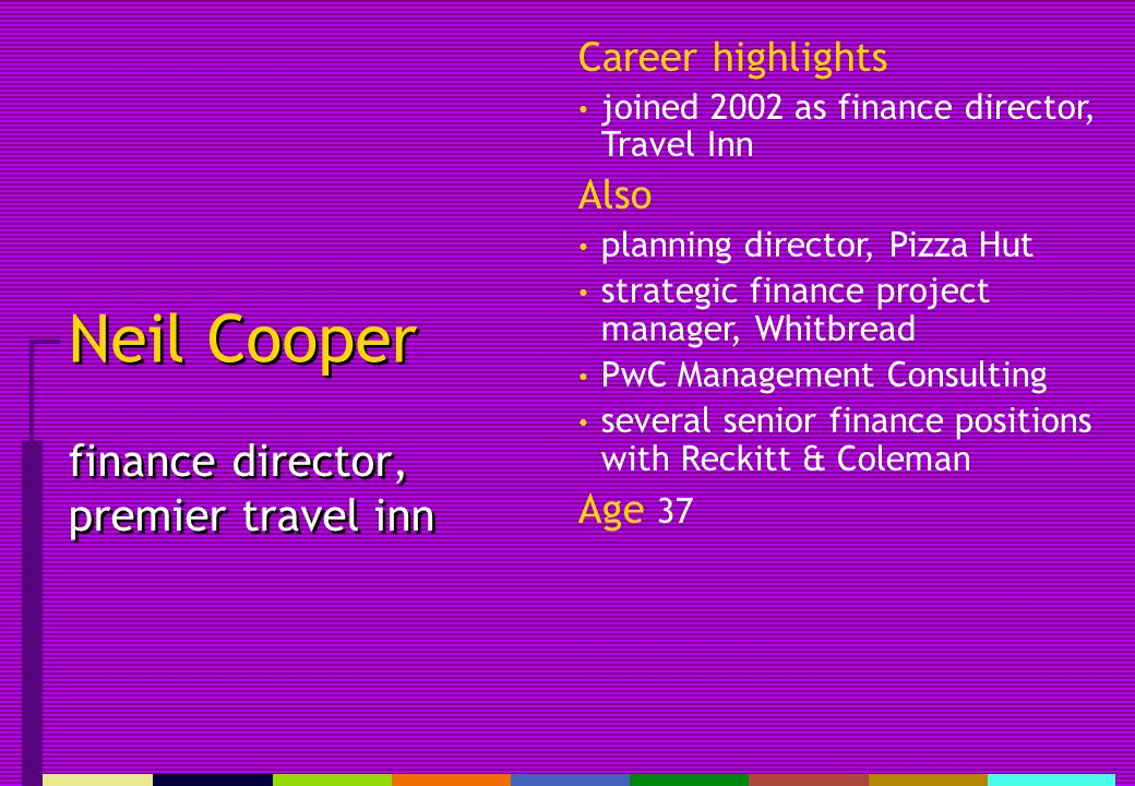 Neil Cooper finance director, premier travel inn Career highlights joined 2002 as finance director, Travel Inn Also planning director, Pizza Hut strategic finance project manager, Whitbread PwC Management Consulting several senior finance positions with Reckitt & Coleman Age 37