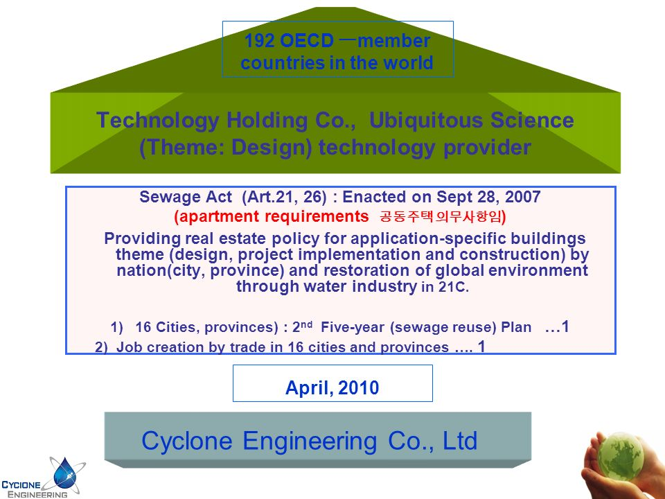 Technology Holding Co., Ubiquitous Science (Theme: Design) technology provider Sewage Act (Art.21, 26) : Enacted on Sept 28, 2007 (apartment requirements ) Providing real estate policy for application-specific buildings theme (design, project implementation and construction) by nation(city, province) and restoration of global environment through water industry in 21C.