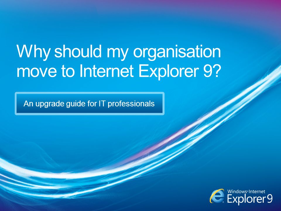 Why should my organisation move to Internet Explorer 9 An upgrade guide for IT professionals