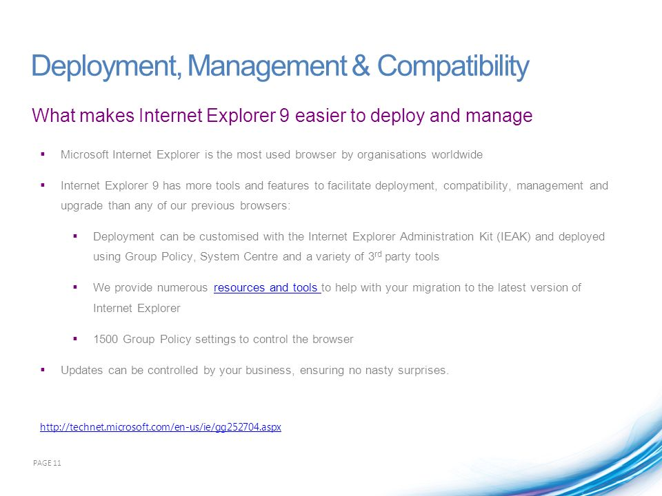 What makes Internet Explorer 9 easier to deploy and manage Deployment, Management & Compatibility Microsoft Internet Explorer is the most used browser by organisations worldwide Internet Explorer 9 has more tools and features to facilitate deployment, compatibility, management and upgrade than any of our previous browsers: Deployment can be customised with the Internet Explorer Administration Kit (IEAK) and deployed using Group Policy, System Centre and a variety of 3 rd party tools We provide numerous resources and tools to help with your migration to the latest version of Internet Explorerresources and tools 1500 Group Policy settings to control the browser Updates can be controlled by your business, ensuring no nasty surprises.