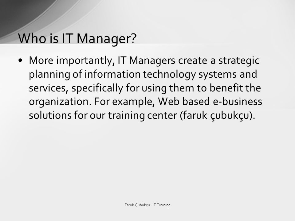 More importantly, IT Managers create a strategic planning of information technology systems and services, specifically for using them to benefit the organization.