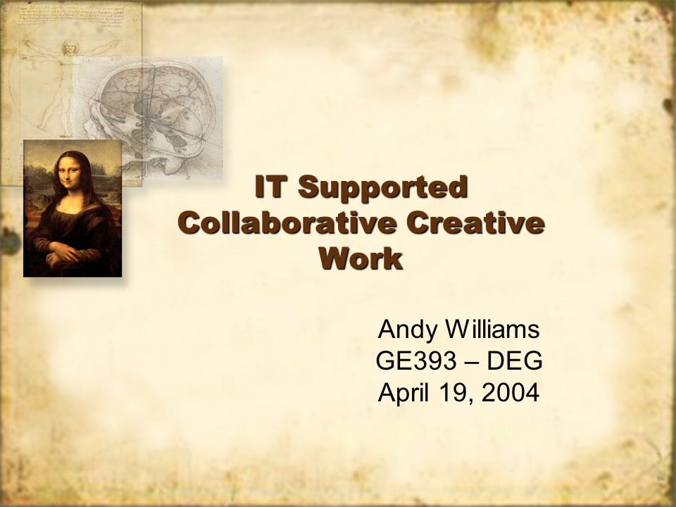 IT Supported Collaborative Creative Work Andy Williams GE393 – DEG April 19, 2004 Andy Williams GE393 – DEG April 19, 2004