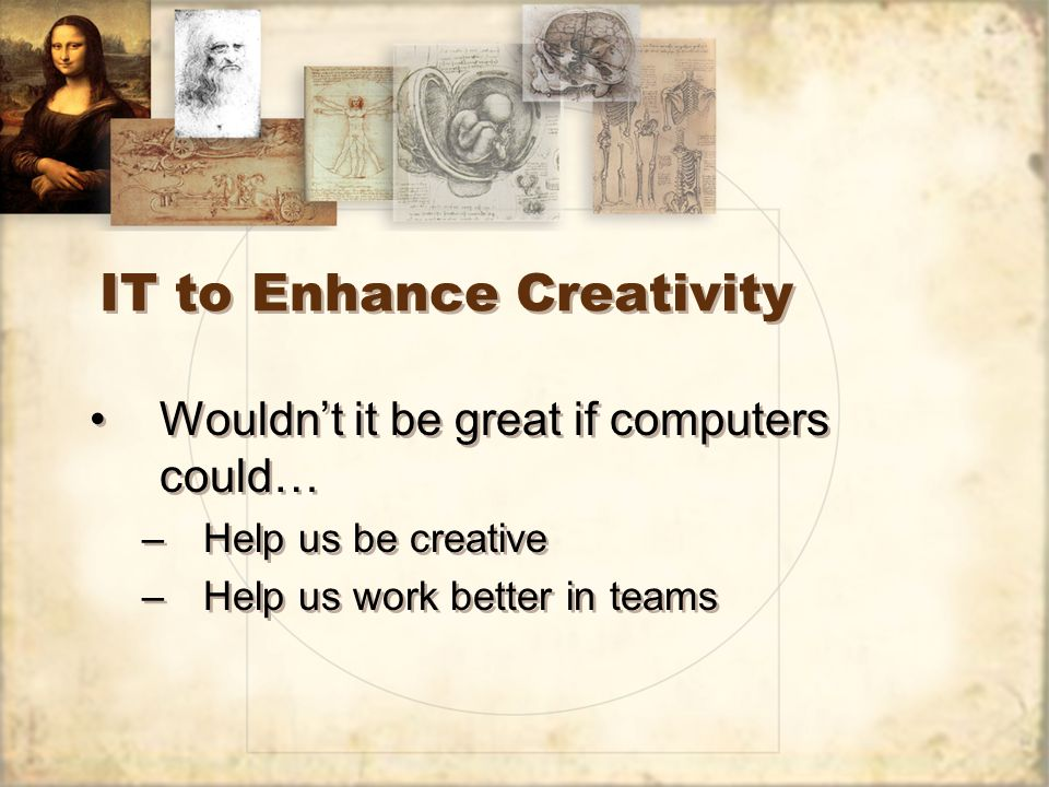 IT to Enhance Creativity Wouldnt it be great if computers could… –Help us be creative –Help us work better in teams Wouldnt it be great if computers could… –Help us be creative –Help us work better in teams
