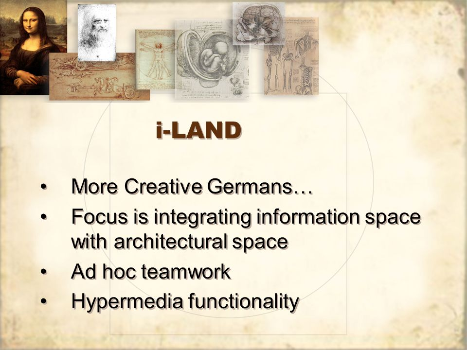 i-LAND More Creative Germans… Focus is integrating information space with architectural space Ad hoc teamwork Hypermedia functionality More Creative Germans… Focus is integrating information space with architectural space Ad hoc teamwork Hypermedia functionality