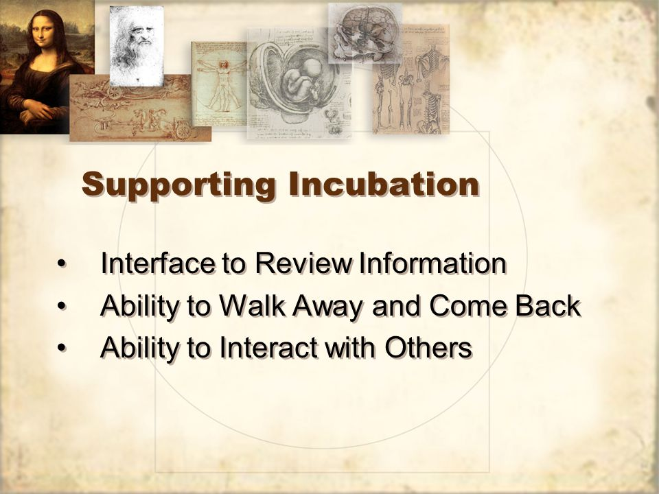 Supporting Incubation Interface to Review Information Ability to Walk Away and Come Back Ability to Interact with Others Interface to Review Information Ability to Walk Away and Come Back Ability to Interact with Others