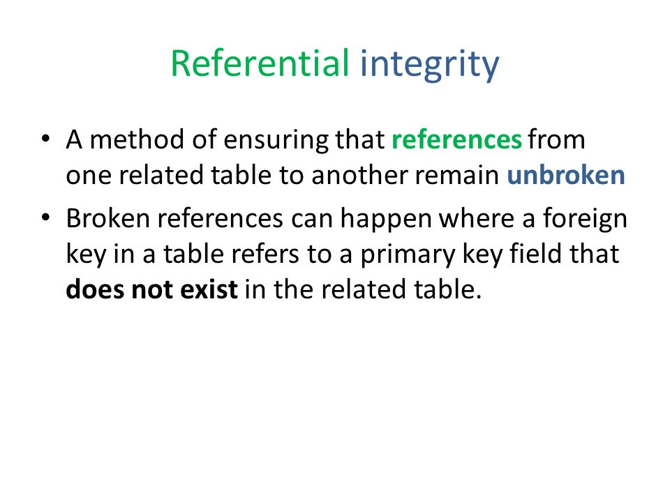 Referential integrity A method of ensuring that references from one related table to another remain unbroken Broken references can happen where a foreign key in a table refers to a primary key field that does not exist in the related table.
