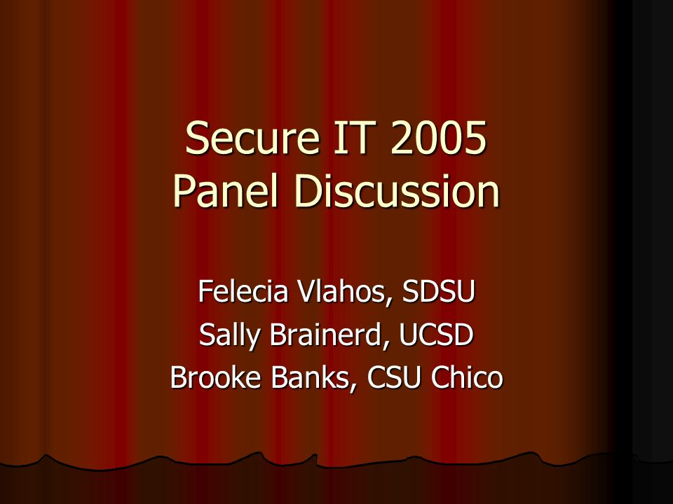 Secure IT 2005 Panel Discussion Felecia Vlahos, SDSU Sally Brainerd, UCSD Brooke Banks, CSU Chico