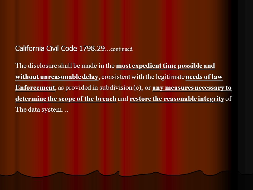 California Civil Code 1798.29 …continued The disclosure shall be made in the most expedient time possible and without unreasonable delay, consistent with the legitimate needs of law Enforcement, as provided in subdivision (c), or any measures necessary to determine the scope of the breach and restore the reasonable integrity of The data system…