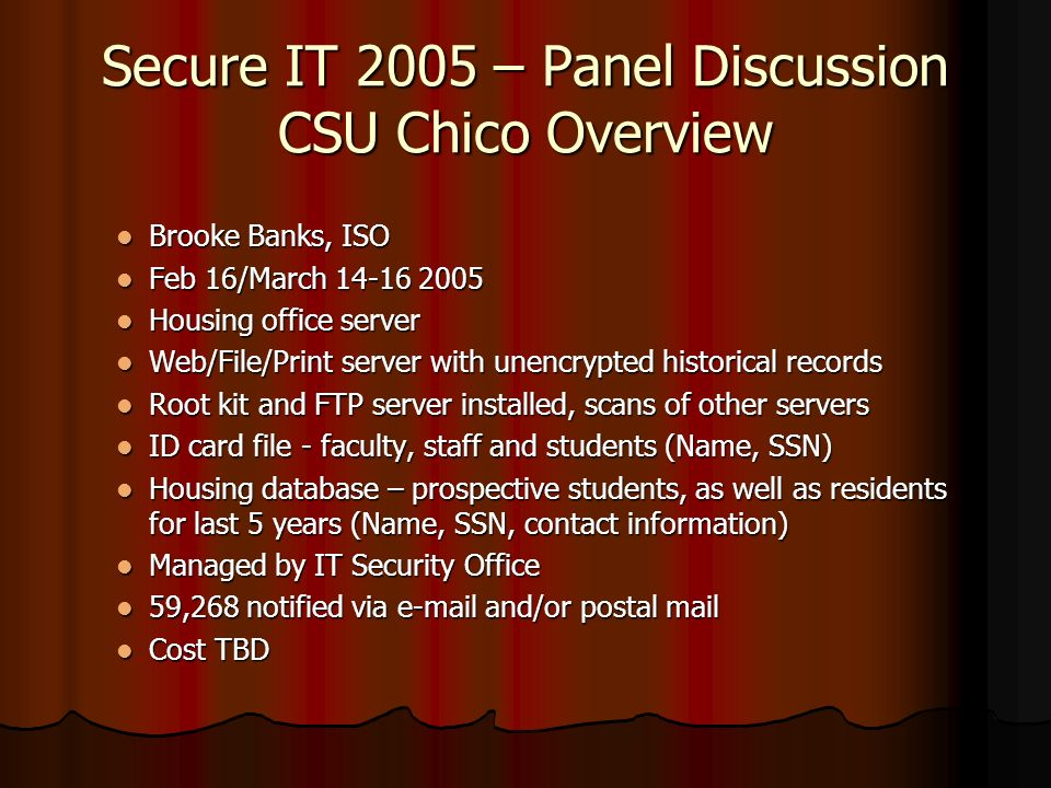 Secure IT 2005 – Panel Discussion CSU Chico Overview Brooke Banks, ISO Brooke Banks, ISO Feb 16/March 14-16 2005 Feb 16/March 14-16 2005 Housing office server Housing office server Web/File/Print server with unencrypted historical records Web/File/Print server with unencrypted historical records Root kit and FTP server installed, scans of other servers Root kit and FTP server installed, scans of other servers ID card file - faculty, staff and students (Name, SSN) ID card file - faculty, staff and students (Name, SSN) Housing database – prospective students, as well as residents for last 5 years (Name, SSN, contact information) Housing database – prospective students, as well as residents for last 5 years (Name, SSN, contact information) Managed by IT Security Office Managed by IT Security Office 59,268 notified via e-mail and/or postal mail 59,268 notified via e-mail and/or postal mail Cost TBD Cost TBD