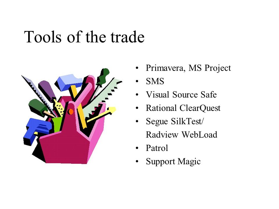 Tools of the trade Primavera, MS Project SMS Visual Source Safe Rational ClearQuest Segue SilkTest/ Radview WebLoad Patrol Support Magic