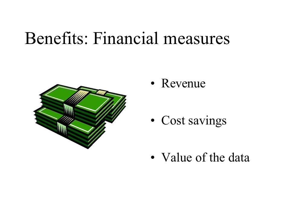 Benefits: Financial measures Revenue Cost savings Value of the data