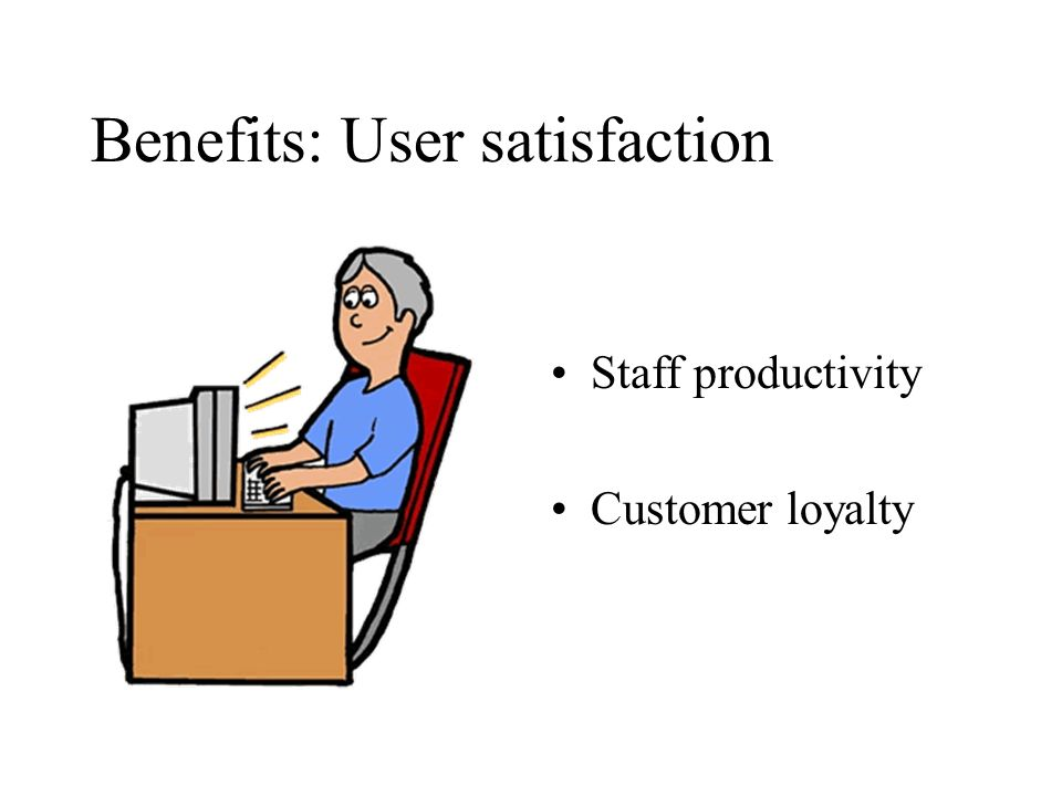Benefits: User satisfaction Staff productivity Customer loyalty