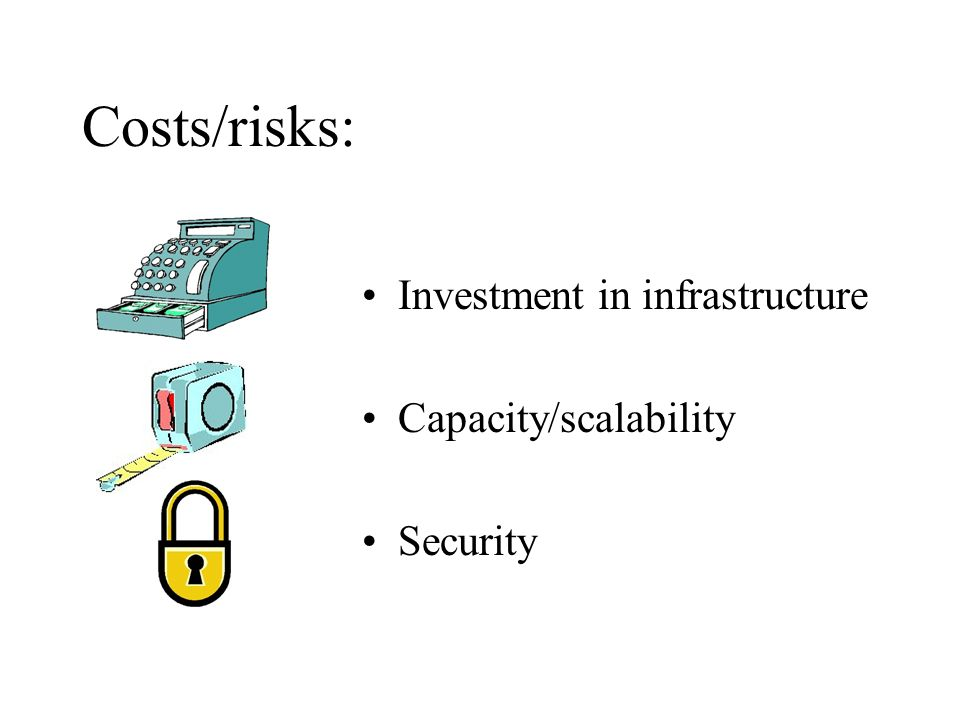 Costs/risks: Investment in infrastructure Capacity/scalability Security