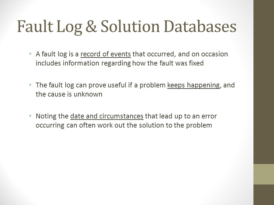 Fault Log & Solution Databases A fault log is a record of events that occurred, and on occasion includes information regarding how the fault was fixed The fault log can prove useful if a problem keeps happening, and the cause is unknown Noting the date and circumstances that lead up to an error occurring can often work out the solution to the problem