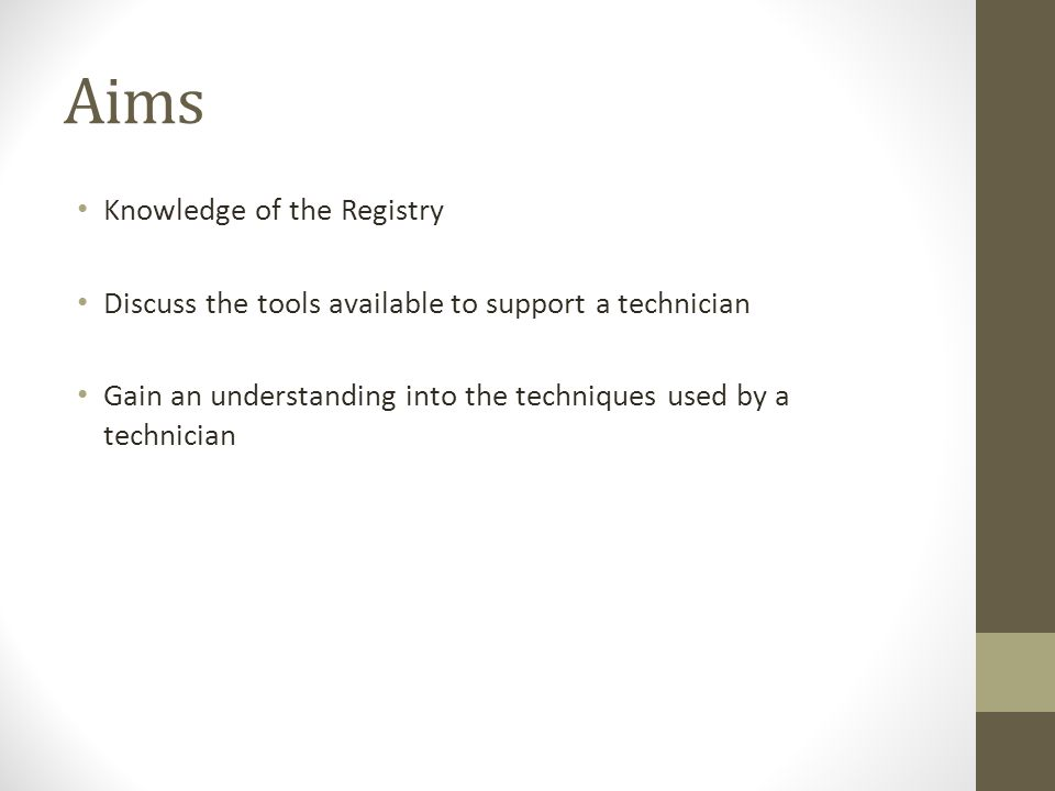 Aims Knowledge of the Registry Discuss the tools available to support a technician Gain an understanding into the techniques used by a technician