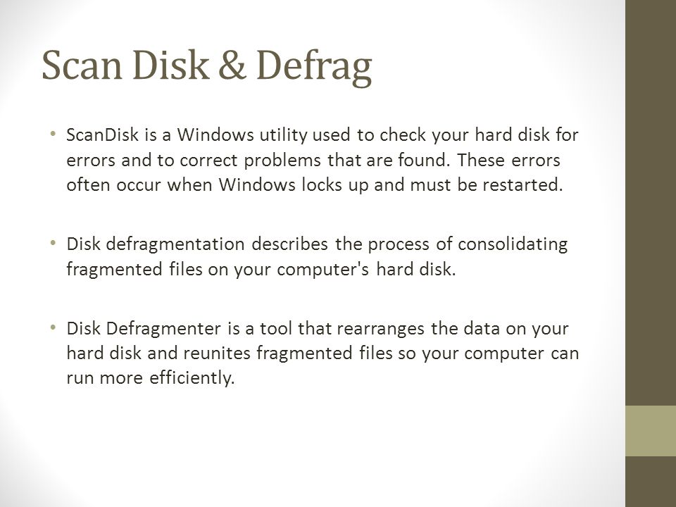 Scan Disk & Defrag ScanDisk is a Windows utility used to check your hard disk for errors and to correct problems that are found.