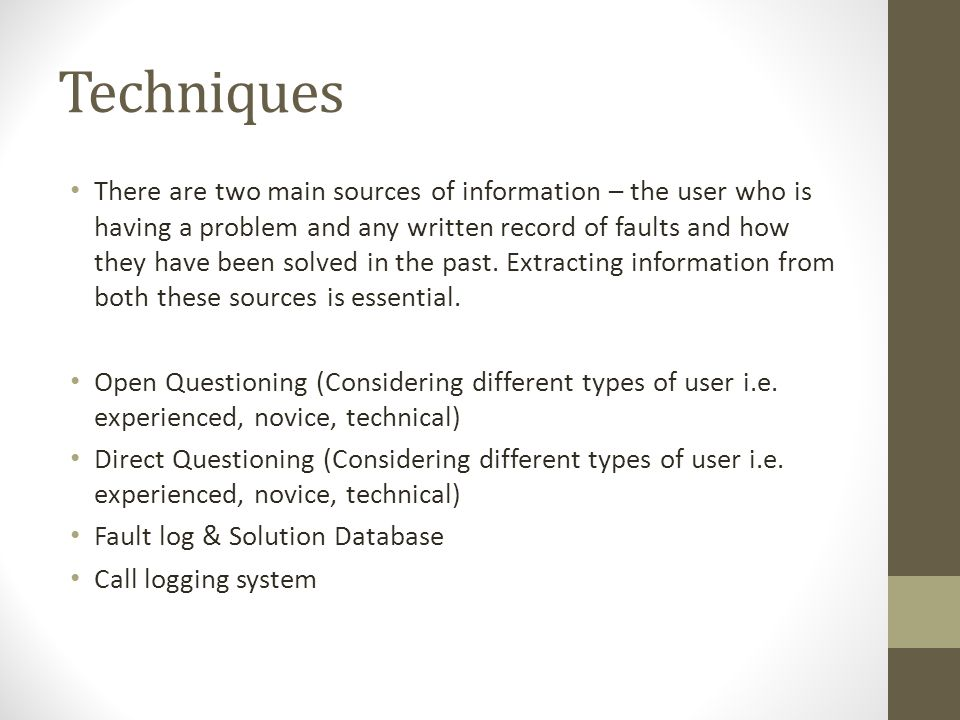 Techniques There are two main sources of information – the user who is having a problem and any written record of faults and how they have been solved in the past.