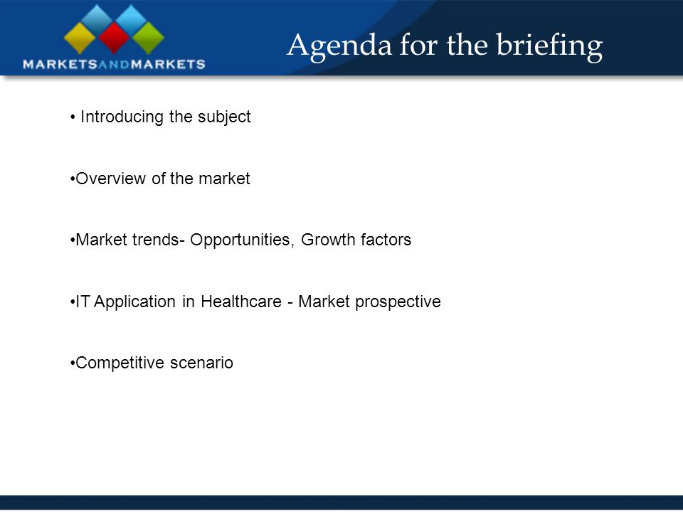 Agenda for the briefing Introducing the subject Overview of the market Market trends- Opportunities, Growth factors IT Application in Healthcare - Market prospective Competitive scenario