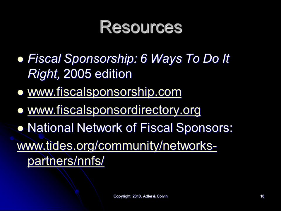 Copyright 2010, Adler & Colvin18 Resources Fiscal Sponsorship: 6 Ways To Do It Right, 2005 edition Fiscal Sponsorship: 6 Ways To Do It Right, 2005 edition National Network of Fiscal Sponsors: National Network of Fiscal Sponsors:   partners/nnfs/   partners/nnfs/