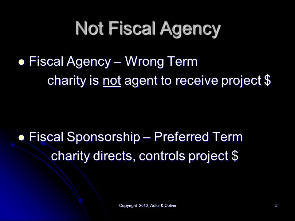 Copyright 2010, Adler & Colvin3 Not Fiscal Agency Fiscal Agency – Wrong Term Fiscal Agency – Wrong Term charity is not agent to receive project $ Fiscal Sponsorship – Preferred Term Fiscal Sponsorship – Preferred Term charity directs, controls project $ charity directs, controls project $