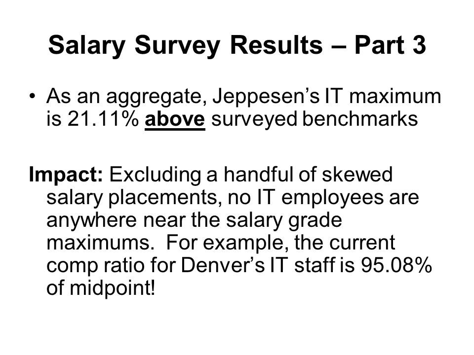 Salary Survey Results – Part 3 As an aggregate, Jeppesens IT maximum is 21.11% above surveyed benchmarks Impact: Excluding a handful of skewed salary placements, no IT employees are anywhere near the salary grade maximums.