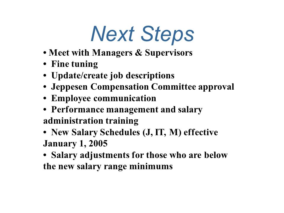 Next Steps Meet with Managers & Supervisors Fine tuning Update/create job descriptions Jeppesen Compensation Committee approval Employee communication Performance management and salary administration training New Salary Schedules (J, IT, M) effective January 1, 2005 Salary adjustments for those who are below the new salary range minimums