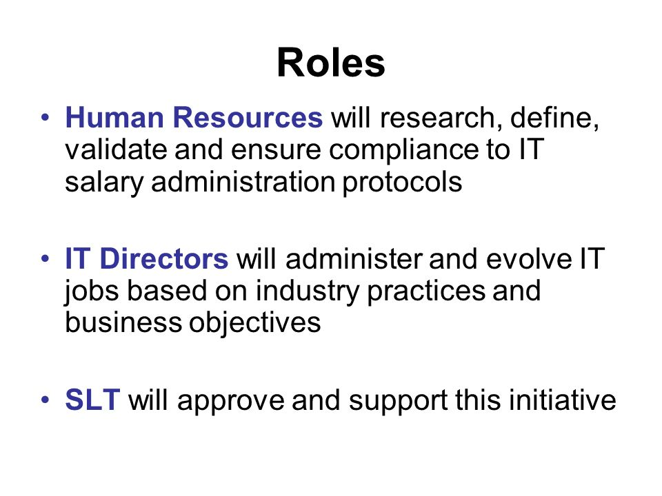 Roles Human Resources will research, define, validate and ensure compliance to IT salary administration protocols IT Directors will administer and evolve IT jobs based on industry practices and business objectives SLT will approve and support this initiative