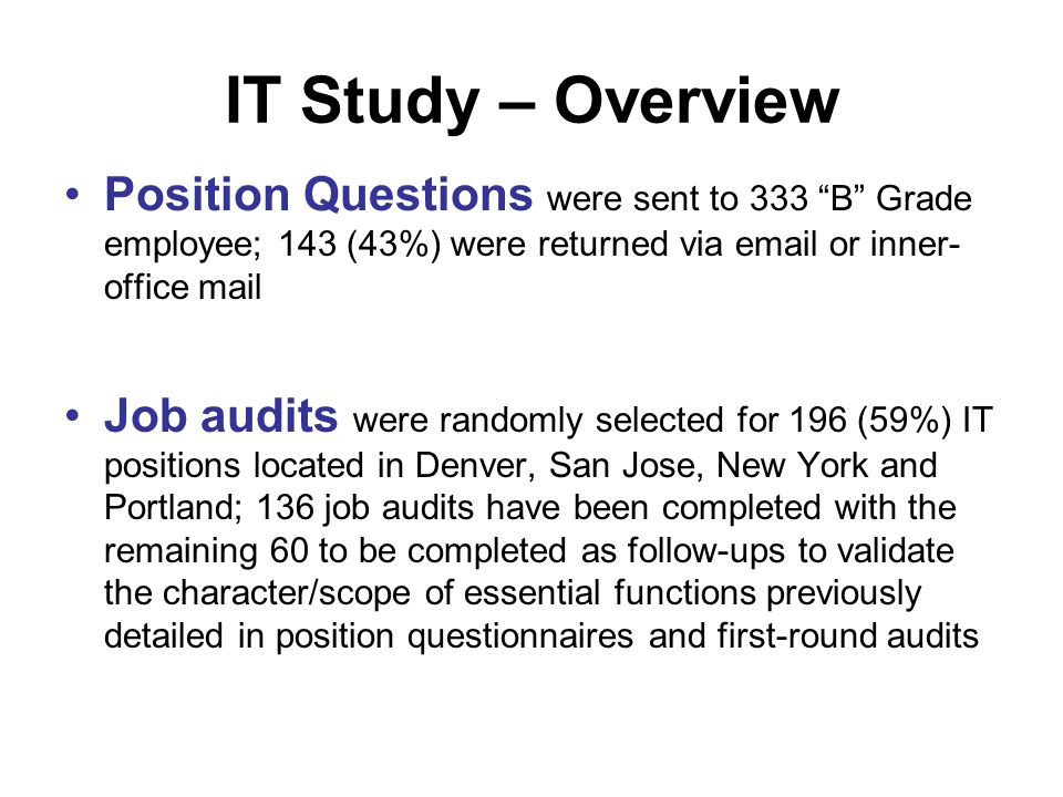 IT Study – Overview Position Questions were sent to 333 B Grade employee; 143 (43%) were returned via  or inner- office mail Job audits were randomly selected for 196 (59%) IT positions located in Denver, San Jose, New York and Portland; 136 job audits have been completed with the remaining 60 to be completed as follow-ups to validate the character/scope of essential functions previously detailed in position questionnaires and first-round audits