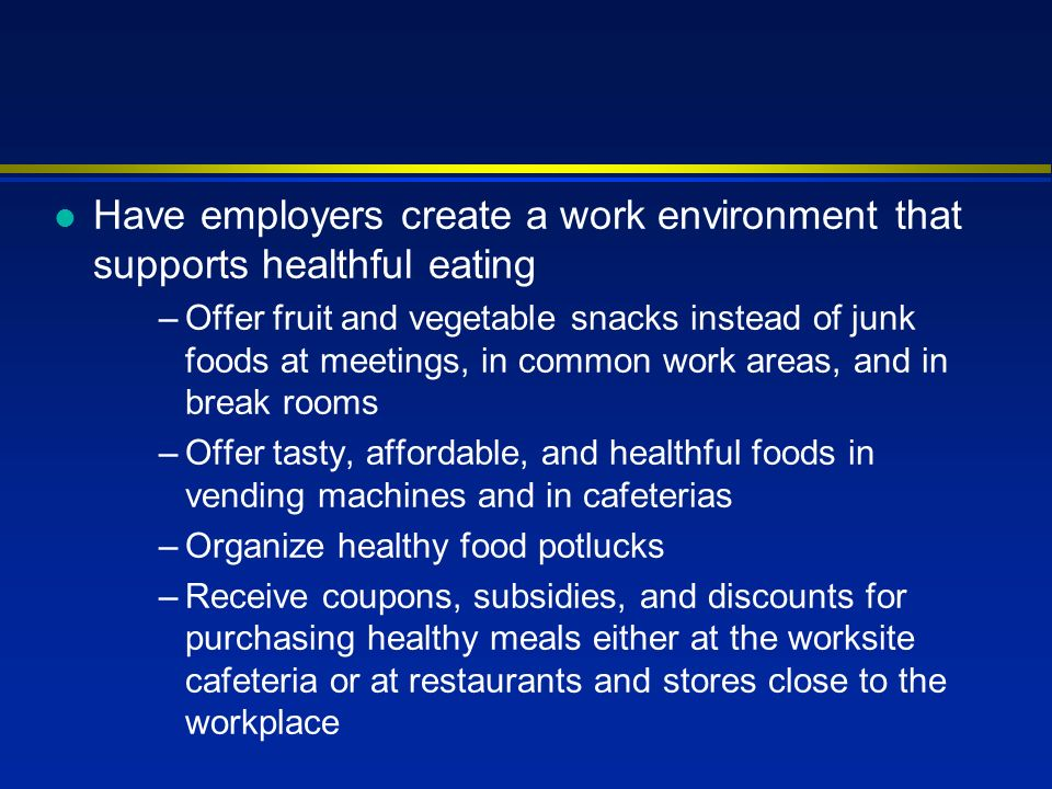l Have employers create a work environment that supports healthful eating –Offer fruit and vegetable snacks instead of junk foods at meetings, in common work areas, and in break rooms –Offer tasty, affordable, and healthful foods in vending machines and in cafeterias –Organize healthy food potlucks –Receive coupons, subsidies, and discounts for purchasing healthy meals either at the worksite cafeteria or at restaurants and stores close to the workplace