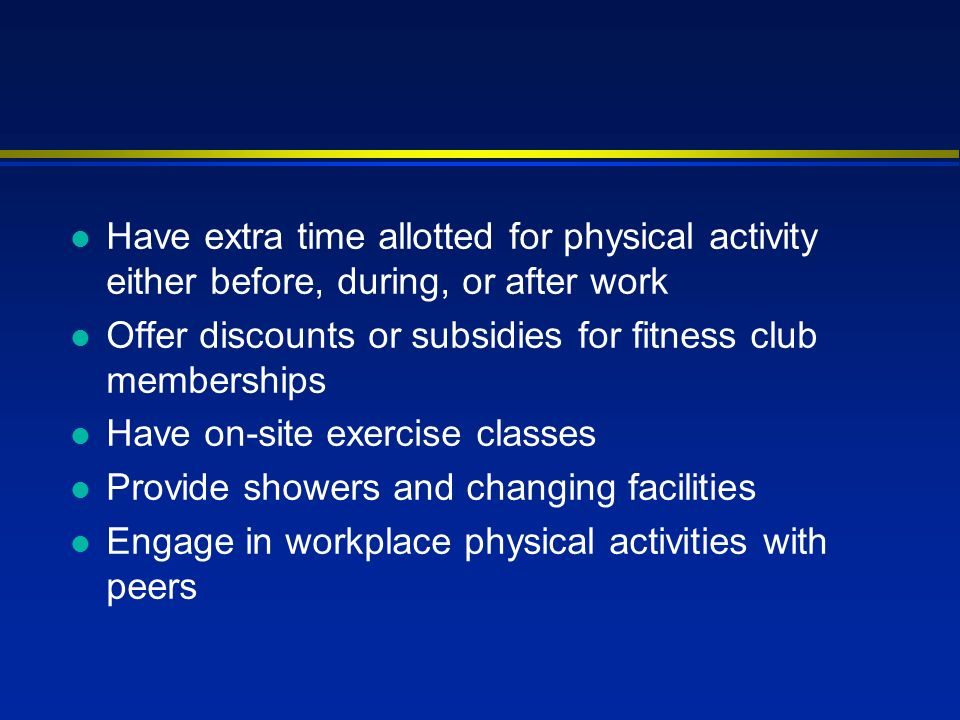 l Have extra time allotted for physical activity either before, during, or after work l Offer discounts or subsidies for fitness club memberships l Have on-site exercise classes l Provide showers and changing facilities l Engage in workplace physical activities with peers