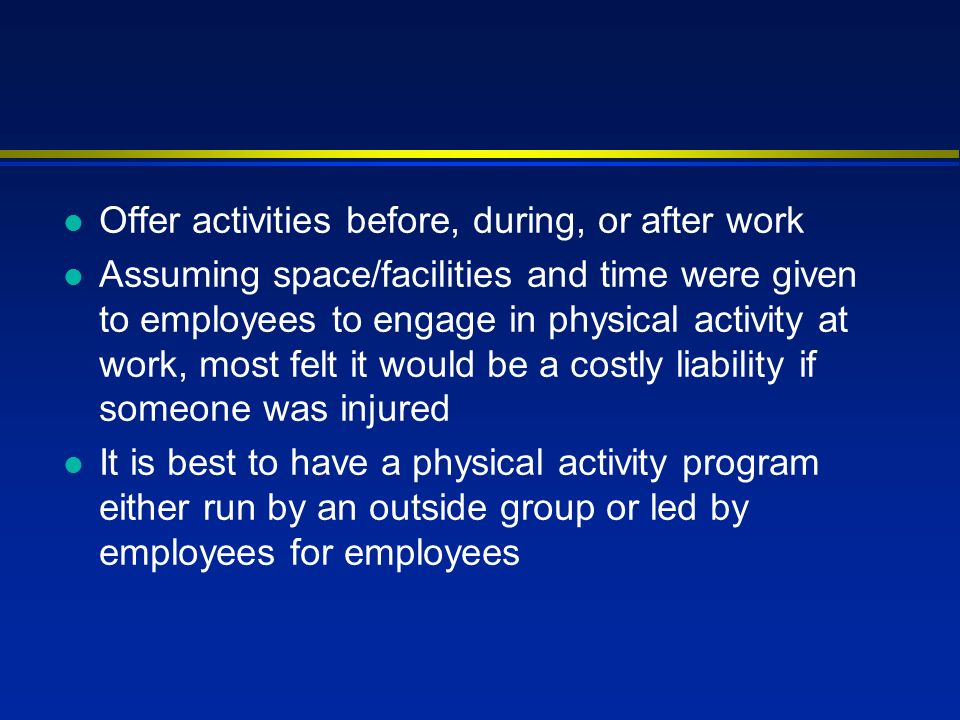 l Offer activities before, during, or after work l Assuming space/facilities and time were given to employees to engage in physical activity at work, most felt it would be a costly liability if someone was injured l It is best to have a physical activity program either run by an outside group or led by employees for employees