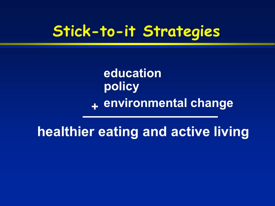 Stick-to-it Strategies healthier eating and active living education + policy environmental change