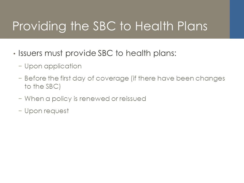 Providing the SBC to Health Plans Issuers must provide SBC to health plans: Upon application Before the first day of coverage (if there have been changes to the SBC) When a policy is renewed or reissued Upon request